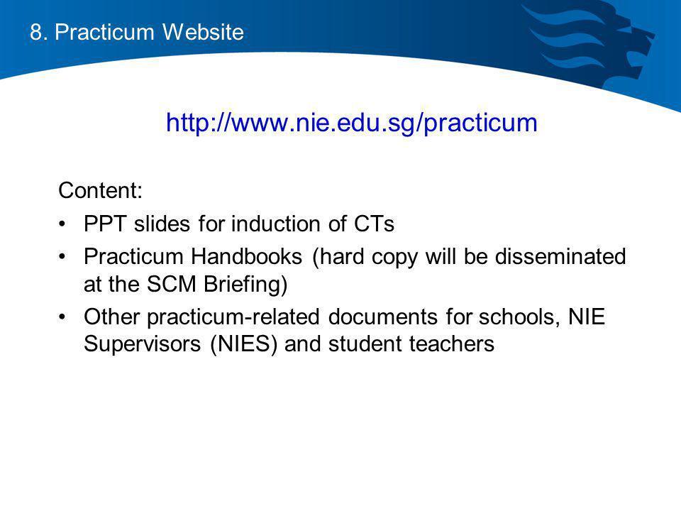 8. Practicum Website http://www.nie.edu.sg/practicum Content: PPT slides for induction of CTs Practicum Handbooks (hard copy will be disseminated at t