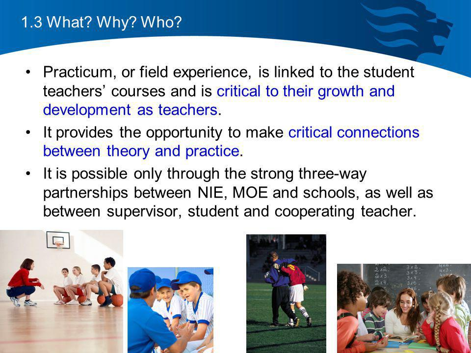 1.3 What? Why? Who? Practicum, or field experience, is linked to the student teachers courses and is critical to their growth and development as teach