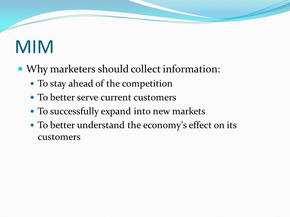 MIM Why marketers should collect information: To stay ahead of the competition To better serve current customers To successfully expand into new marke