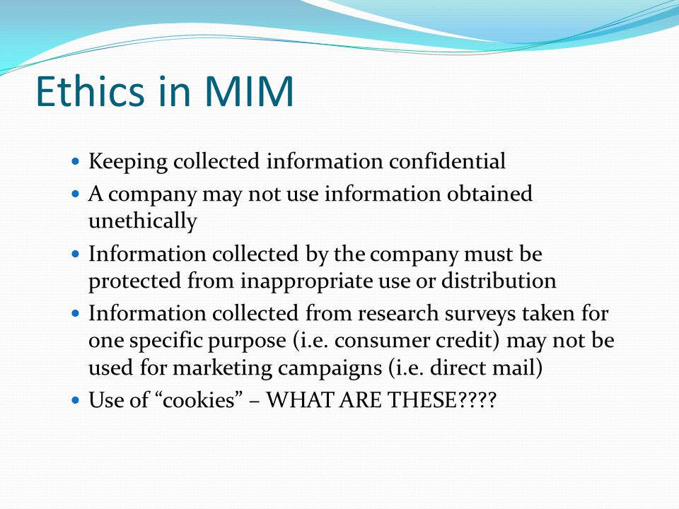Ethics in MIM Keeping collected information confidential A company may not use information obtained unethically Information collected by the company m