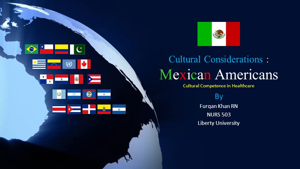 Cultural Considerations : Mexican Americans Cultural Competence in Healthcare By Furqan Khan RN NURS 503 Liberty University