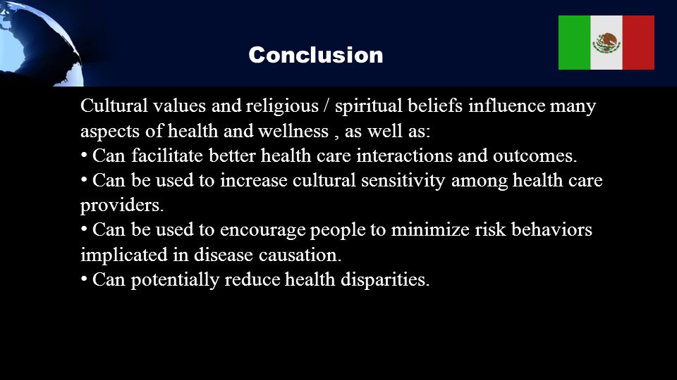 Conclusion Cultural values and religious / spiritual beliefs influence many aspects of health and wellness, as well as: Can facilitate better health c