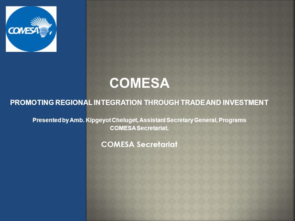 COMESA PROMOTING REGIONAL INTEGRATION THROUGH TRADE AND INVESTMENT Presented by Amb. Kipgeyot Cheluget, Assistant Secretary General, Programs COMESA S