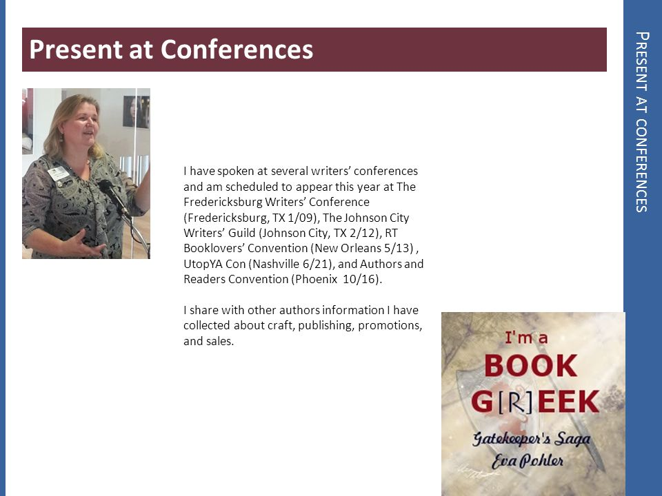 P RESENT AT CONFERENCES Present at Conferences I have spoken at several writers conferences and am scheduled to appear this year at The Fredericksburg