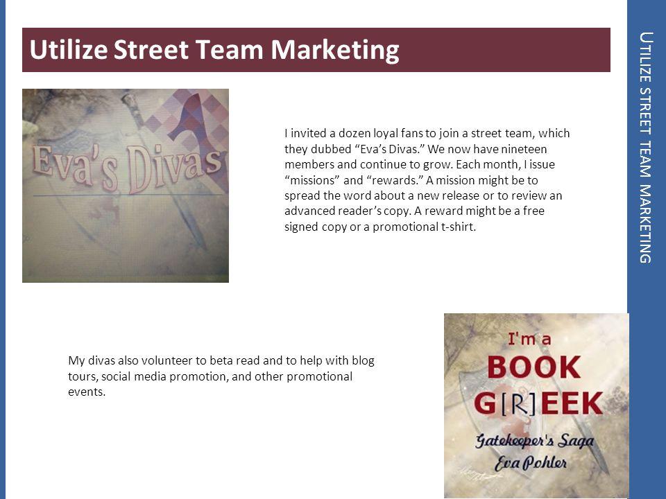 U TILIZE STREET TEAM MARKETING Utilize Street Team Marketing I invited a dozen loyal fans to join a street team, which they dubbed Evas Divas. We now