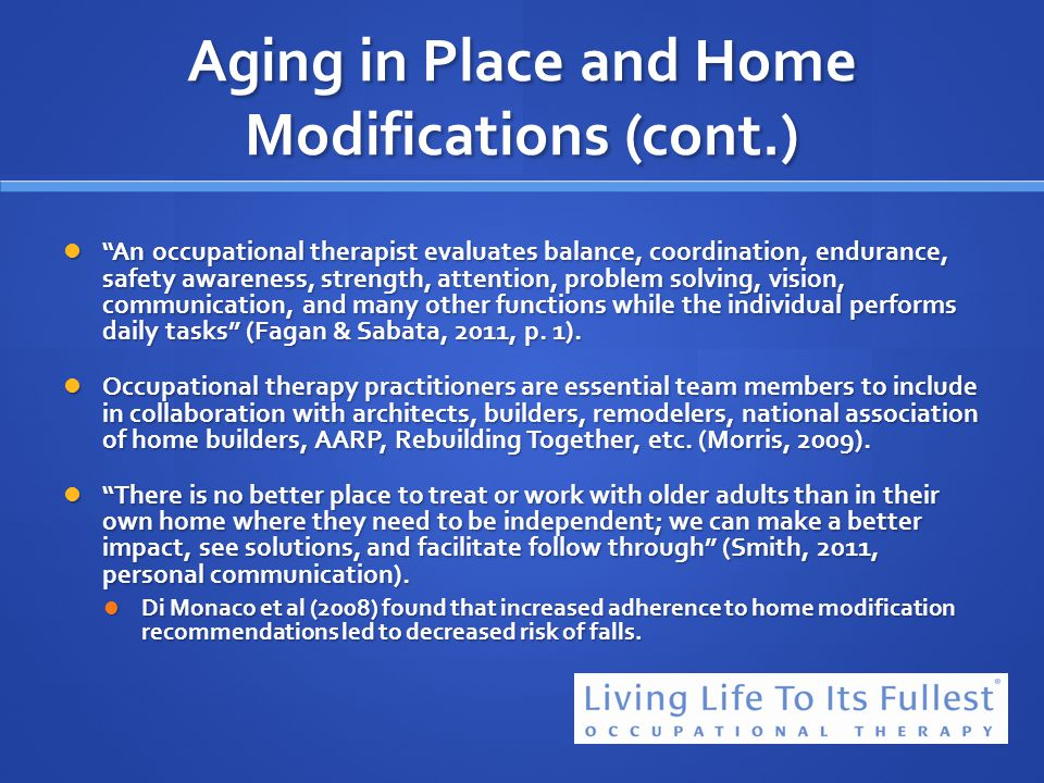 Aging in Place and Home Modifications (cont.) An occupational therapist evaluates balance, coordination, endurance, safety awareness, strength, attent