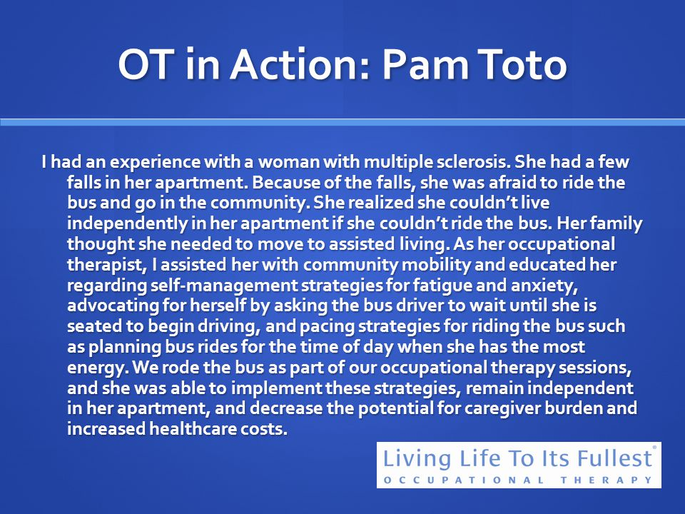 OT in Action: Pam Toto I had an experience with a woman with multiple sclerosis. She had a few falls in her apartment. Because of the falls, she was a
