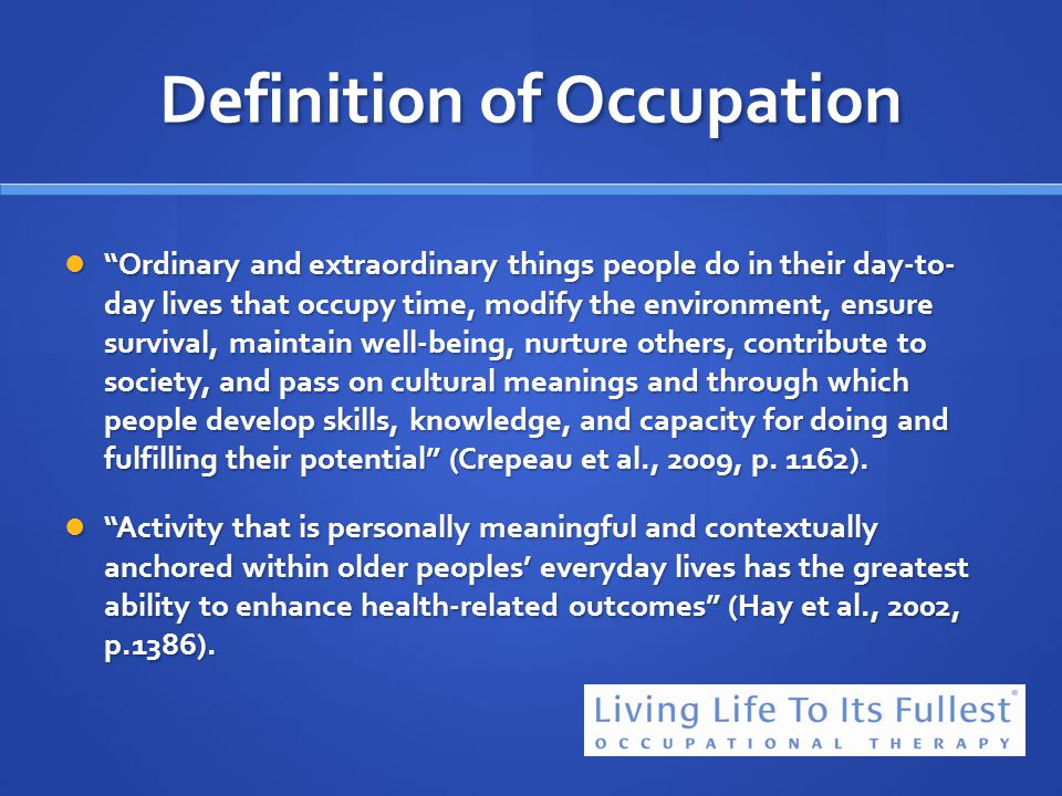 Definition of Occupation Ordinary and extraordinary things people do in their day-to- day lives that occupy time, modify the environment, ensure survi