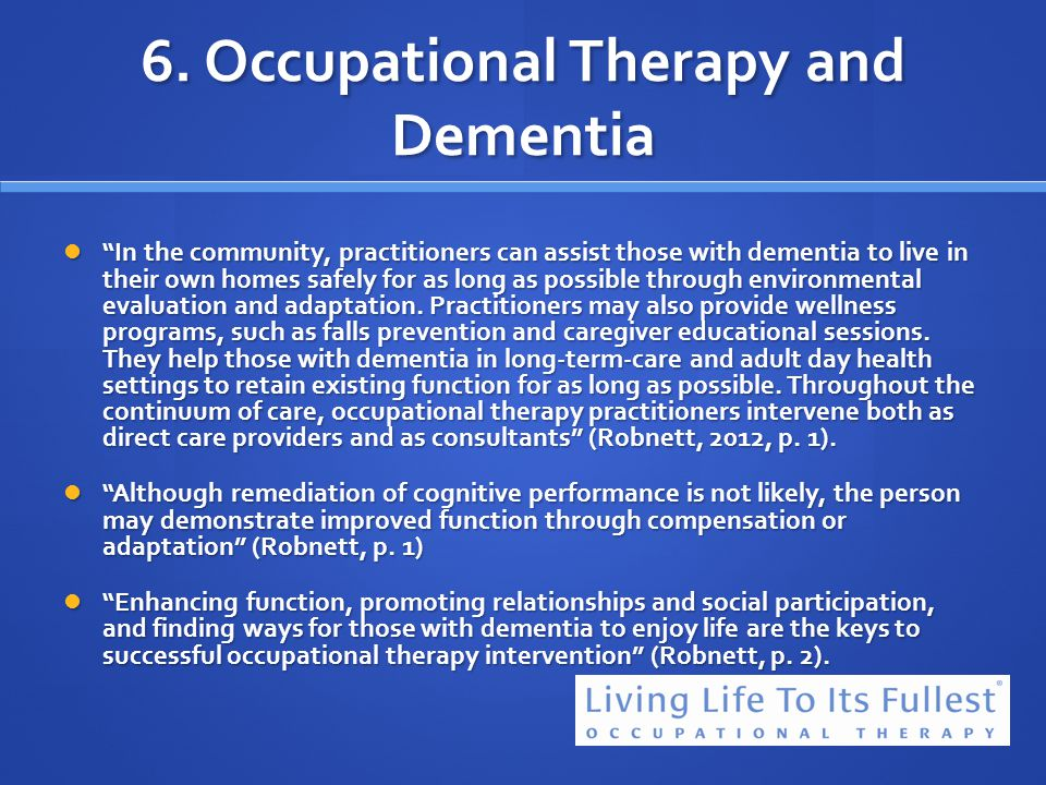 6. Occupational Therapy and Dementia In the community, practitioners can assist those with dementia to live in their own homes safely for as long as p