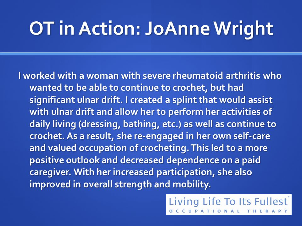 OT in Action: JoAnne Wright I worked with a woman with severe rheumatoid arthritis who wanted to be able to continue to crochet, but had significant u