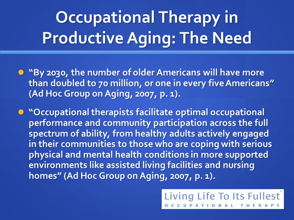 Occupational Therapy in Productive Aging: The Need By 2030, the number of older Americans will have more than doubled to 70 million, or one in every f