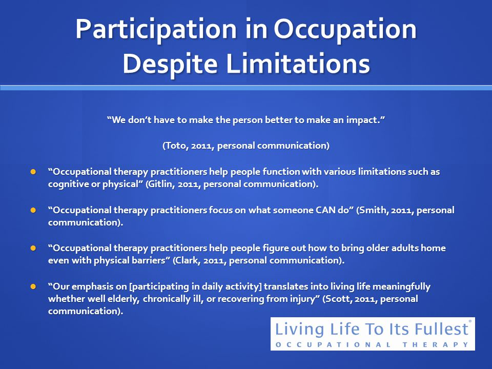 Participation in Occupation Despite Limitations We dont have to make the person better to make an impact. (Toto, 2011, personal communication) Occupat
