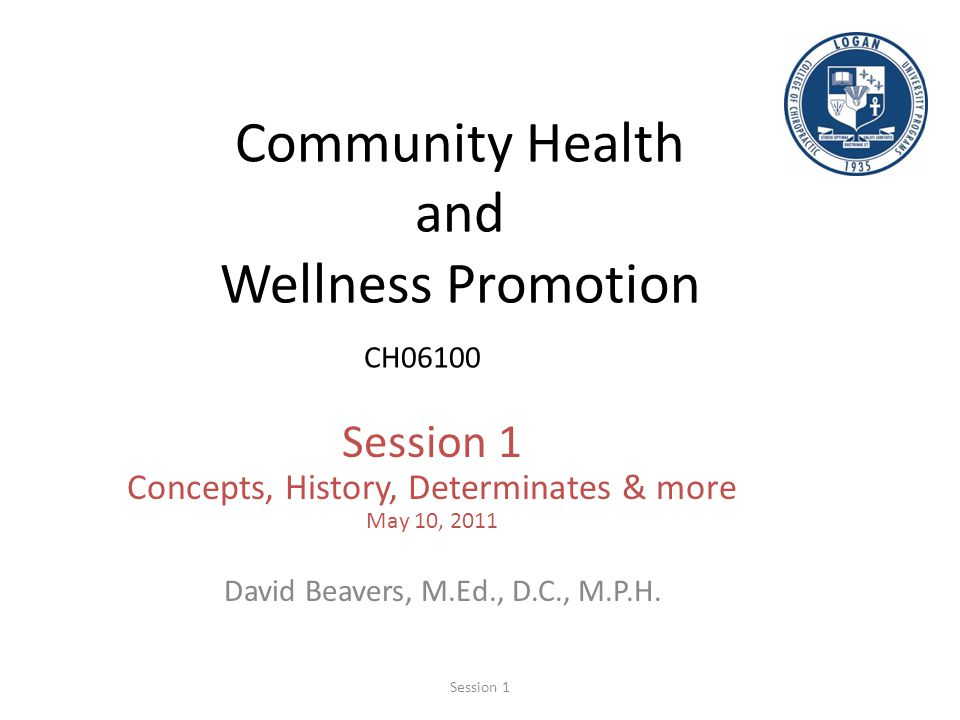 Community Health and Wellness Promotion CH06100 Session 1 Concepts, History, Determinates & more May 10, 2011 David Beavers, M.Ed., D.C., M.P.H. Sessi