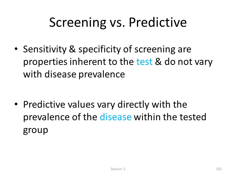 Screening vs. Predictive Sensitivity & specificity of screening are properties inherent to the test & do not vary with disease prevalence Predictive v
