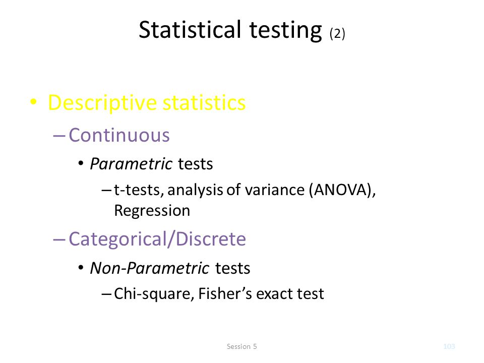 Statistical testing (2) Descriptive statistics – Continuous Parametric tests – t-tests, analysis of variance (ANOVA), Regression – Categorical/Discret