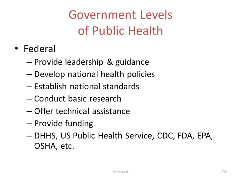 Government Levels of Public Health Federal – Provide leadership & guidance – Develop national health policies – Establish national standards – Conduct basic research – Offer technical assistance – Provide funding – DHHS, US Public Health Service, CDC, FDA, EPA, OSHA, etc.