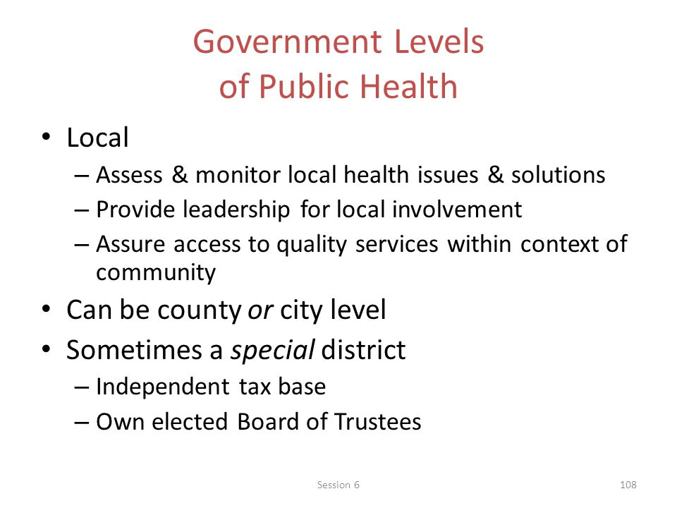 Government Levels of Public Health Local – Assess & monitor local health issues & solutions – Provide leadership for local involvement – Assure access