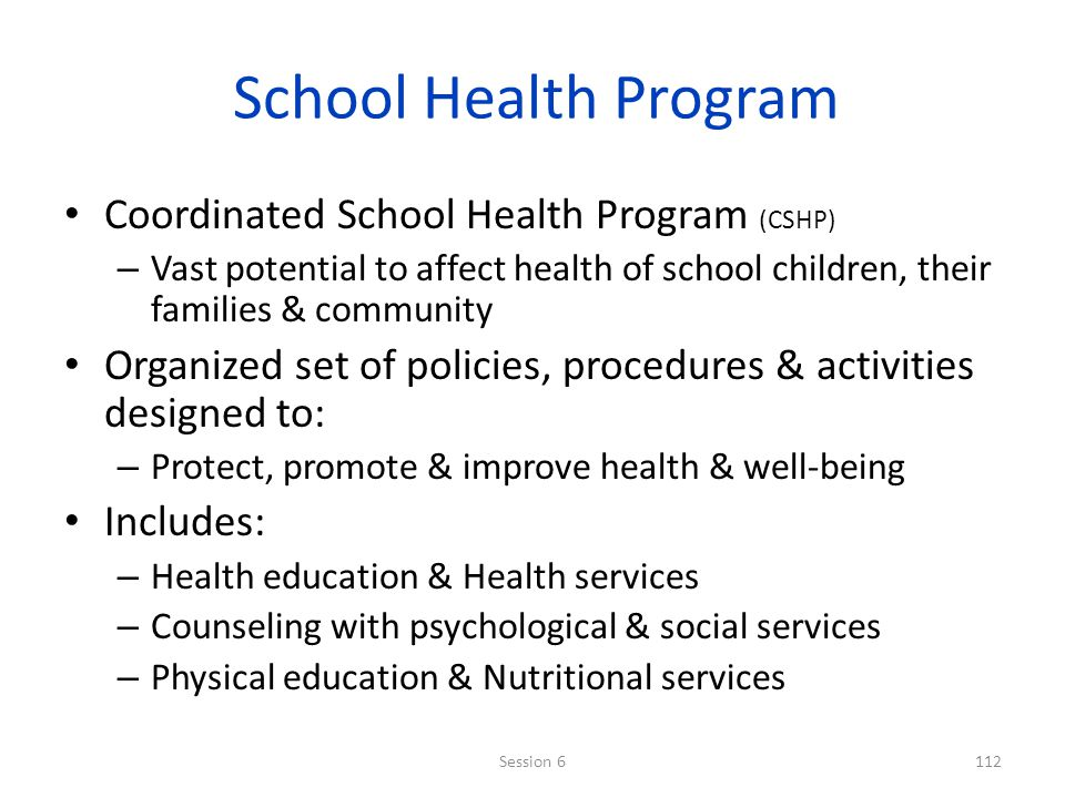 School Health Program Coordinated School Health Program (CSHP) – Vast potential to affect health of school children, their families & community Organized set of policies, procedures & activities designed to: – Protect, promote & improve health & well-being Includes: – Health education & Health services – Counseling with psychological & social services – Physical education & Nutritional services 112Session 6