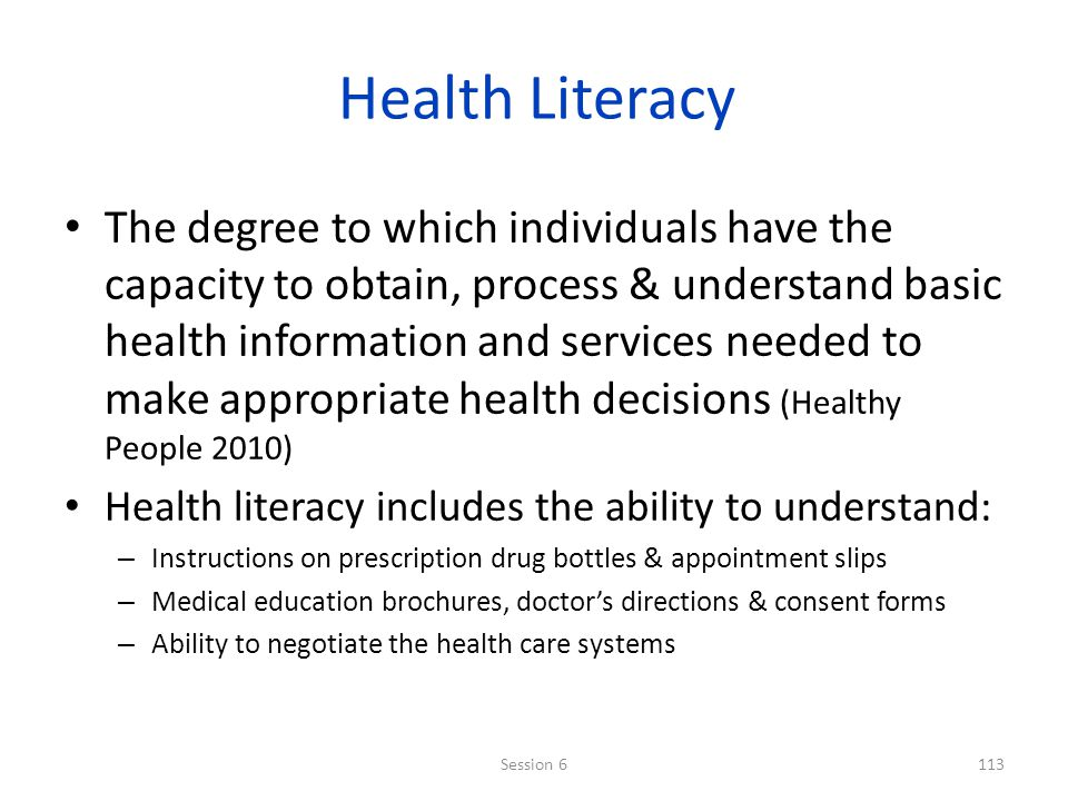 Health Literacy The degree to which individuals have the capacity to obtain, process & understand basic health information and services needed to make appropriate health decisions (Healthy People 2010) Health literacy includes the ability to understand: – Instructions on prescription drug bottles & appointment slips – Medical education brochures, doctors directions & consent forms – Ability to negotiate the health care systems 113Session 6