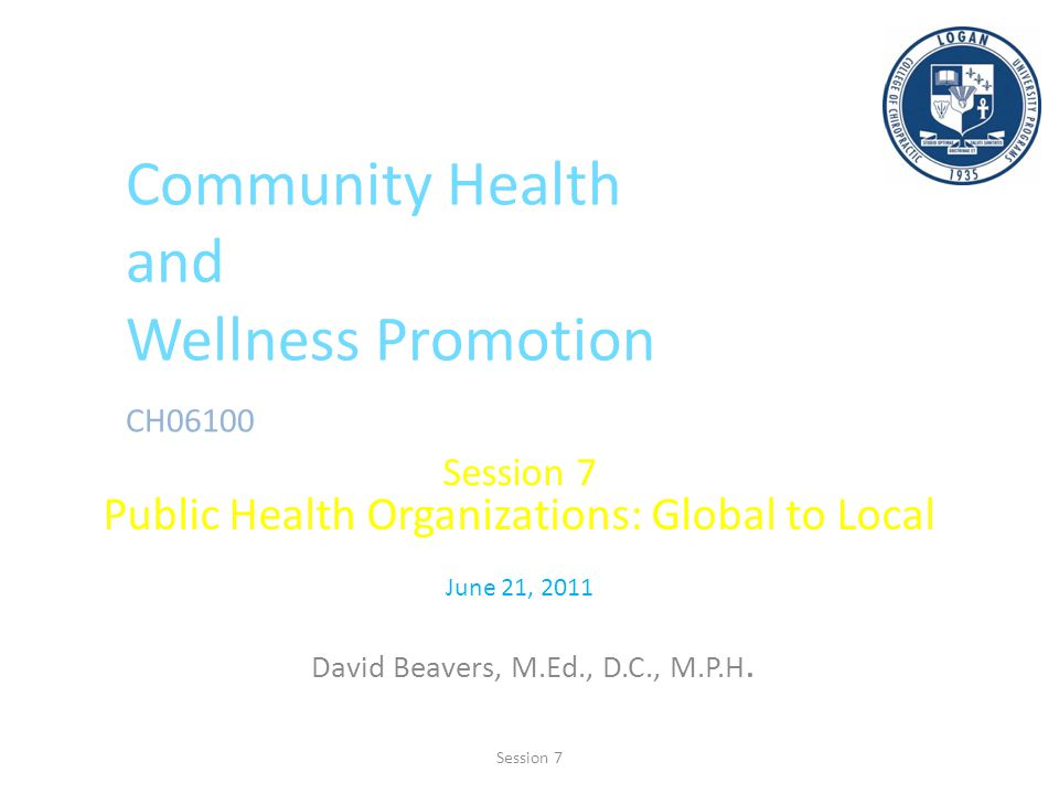 Community Health and Wellness Promotion CH06100 Session 7 Public Health Organizations: Global to Local June 21, 2011 David Beavers, M.Ed., D.C., M.P.H