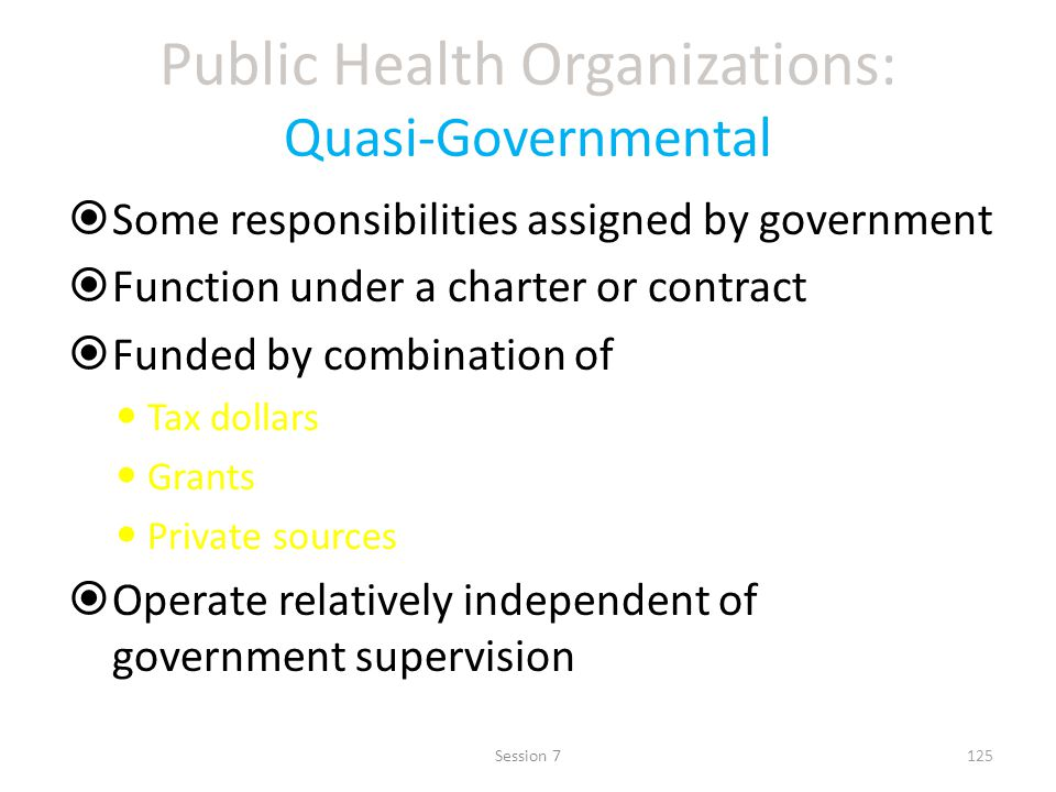 Public Health Organizations: Quasi-Governmental Some responsibilities assigned by government Function under a charter or contract Funded by combination of Tax dollars Grants Private sources Operate relatively independent of government supervision 125Session 7