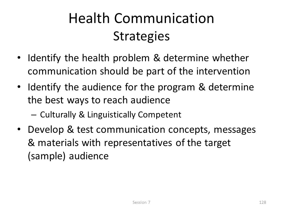 Health Communication Strategies Identify the health problem & determine whether communication should be part of the intervention Identify the audience