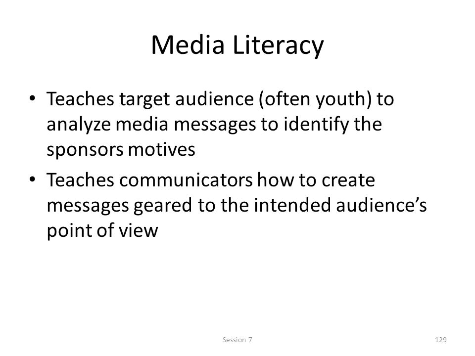 Media Literacy Teaches target audience (often youth) to analyze media messages to identify the sponsors motives Teaches communicators how to create me