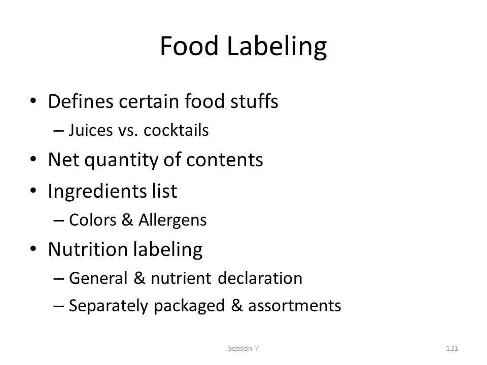 Food Labeling Defines certain food stuffs – Juices vs. cocktails Net quantity of contents Ingredients list – Colors & Allergens Nutrition labeling – G