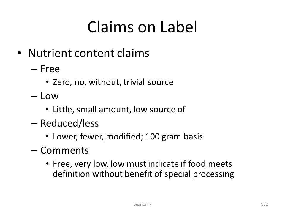 Claims on Label Nutrient content claims – Free Zero, no, without, trivial source – Low Little, small amount, low source of – Reduced/less Lower, fewer, modified; 100 gram basis – Comments Free, very low, low must indicate if food meets definition without benefit of special processing 132Session 7