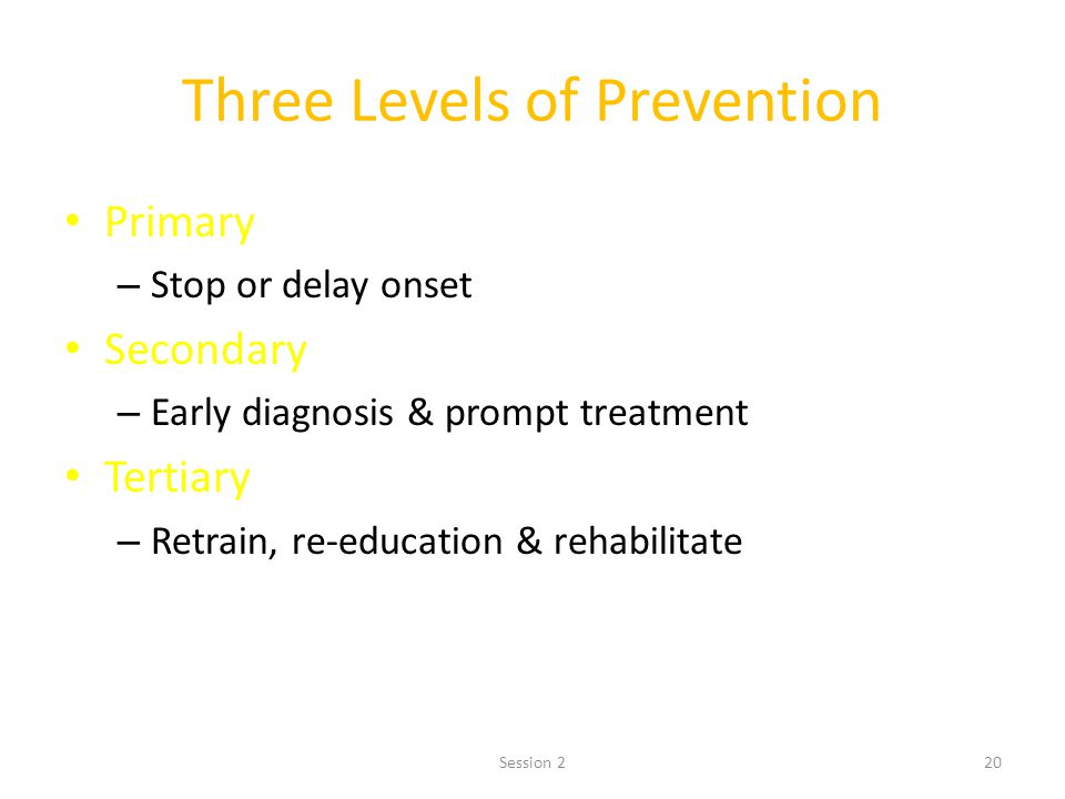 20 Three Levels of Prevention Primary – Stop or delay onset Secondary – Early diagnosis & prompt treatment Tertiary – Retrain, re-education & rehabilitate Session 2