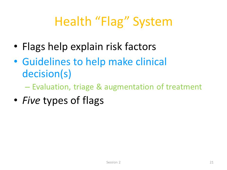 21 Health Flag System Flags help explain risk factors Guidelines to help make clinical decision(s) – Evaluation, triage & augmentation of treatment Fi