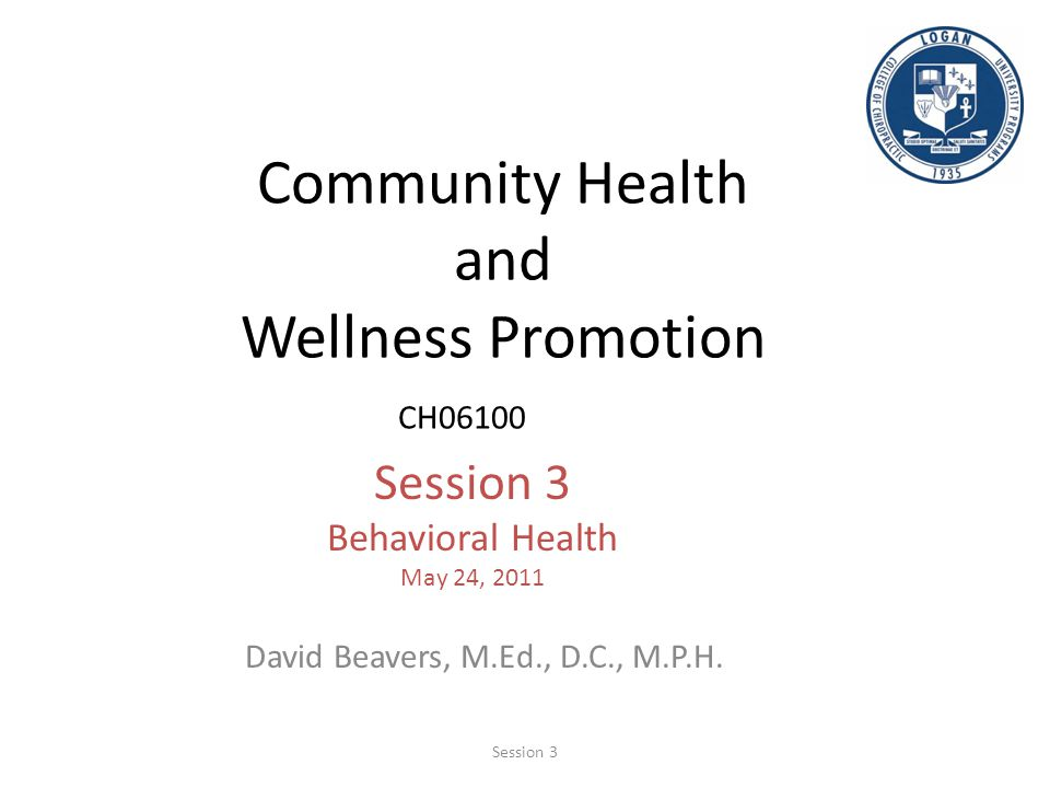 Community Health and Wellness Promotion CH06100 Session 3 Behavioral Health May 24, 2011 David Beavers, M.Ed., D.C., M.P.H. Session 3