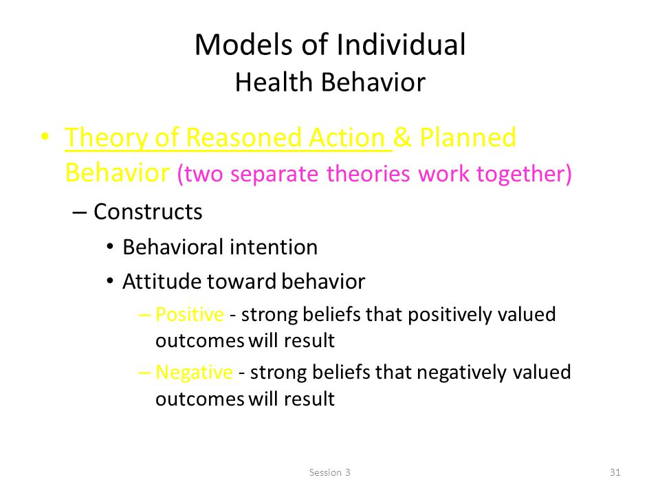 Models of Individual Health Behavior Theory of Reasoned Action & Planned Behavior (two separate theories work together) – Constructs Behavioral intent