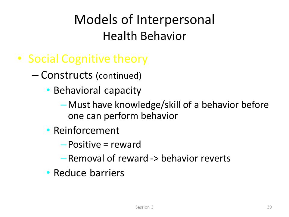 Models of Interpersonal Health Behavior Social Cognitive theory – Constructs (continued) Behavioral capacity – Must have knowledge/skill of a behavior