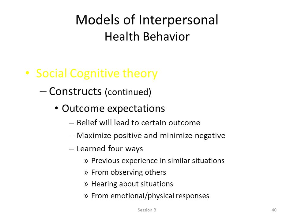 Models of Interpersonal Health Behavior Social Cognitive theory – Constructs (continued) Outcome expectations – Belief will lead to certain outcome – Maximize positive and minimize negative – Learned four ways » Previous experience in similar situations » From observing others » Hearing about situations » From emotional/physical responses 40Session 3
