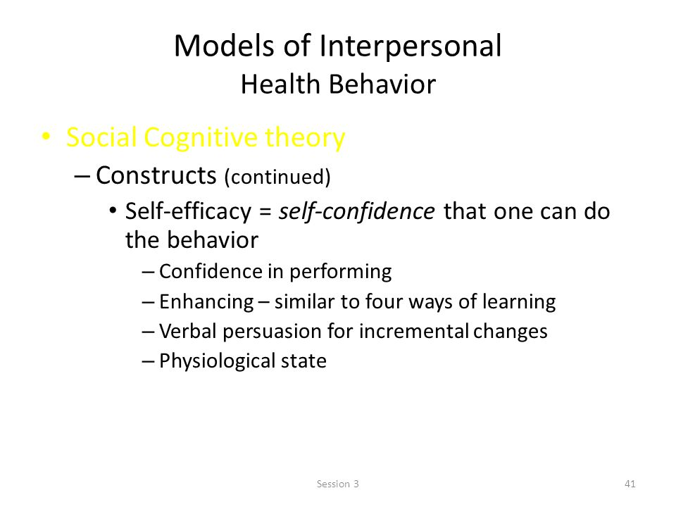 Models of Interpersonal Health Behavior Social Cognitive theory – Constructs (continued) Self-efficacy = self-confidence that one can do the behavior – Confidence in performing – Enhancing – similar to four ways of learning – Verbal persuasion for incremental changes – Physiological state 41Session 3