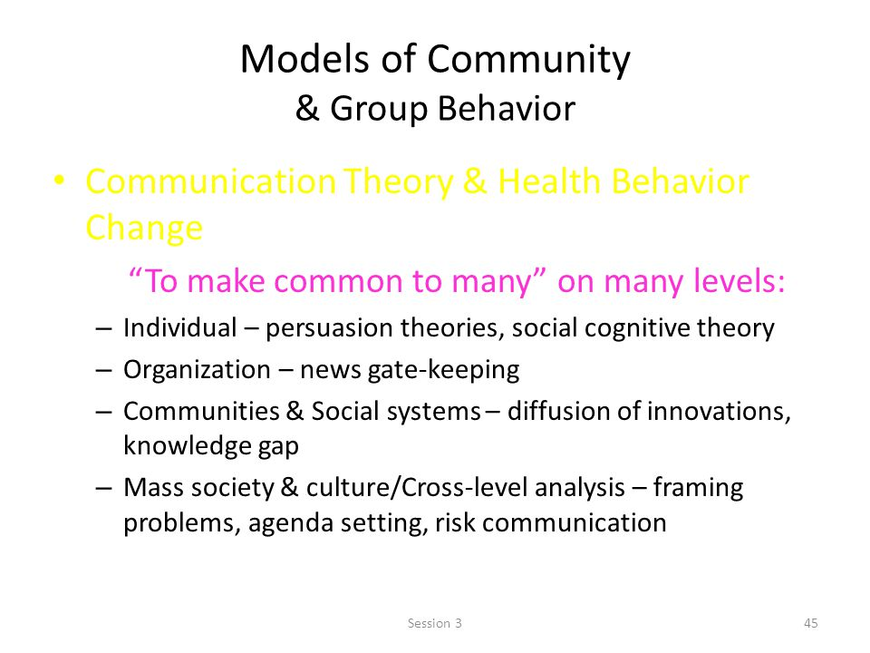 Models of Community & Group Behavior Communication Theory & Health Behavior Change To make common to many on many levels: – Individual – persuasion theories, social cognitive theory – Organization – news gate-keeping – Communities & Social systems – diffusion of innovations, knowledge gap – Mass society & culture/Cross-level analysis – framing problems, agenda setting, risk communication 45Session 3