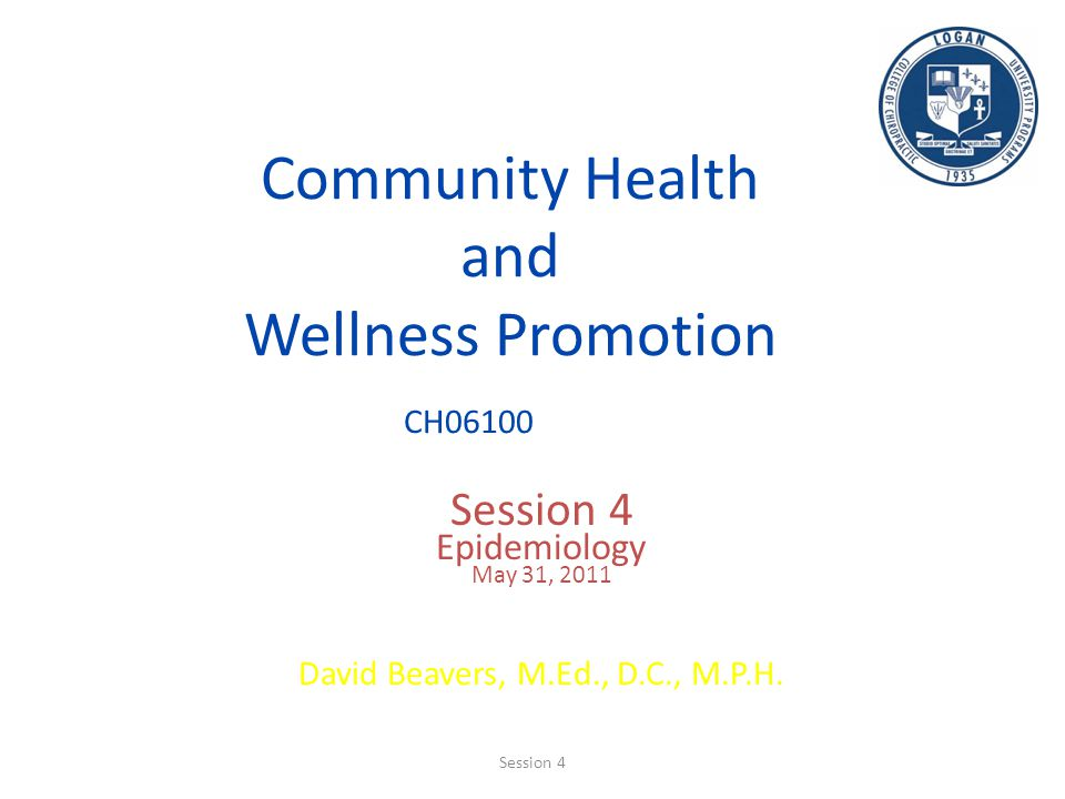 Community Health and Wellness Promotion CH06100 Session 4 Epidemiology May 31, 2011 David Beavers, M.Ed., D.C., M.P.H. Session 4