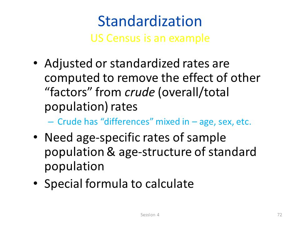 Standardization US Census is an example Adjusted or standardized rates are computed to remove the effect of other factors from crude (overall/total population) rates – Crude has differences mixed in – age, sex, etc.