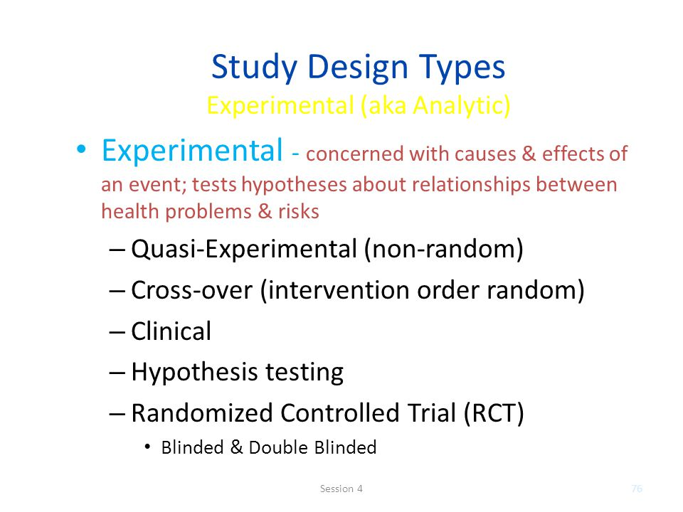 Study Design Types Experimental (aka Analytic) Experimental - concerned with causes & effects of an event; tests hypotheses about relationships between health problems & risks – Quasi-Experimental (non-random) – Cross-over (intervention order random) – Clinical – Hypothesis testing – Randomized Controlled Trial (RCT) Blinded & Double Blinded 76Session 4