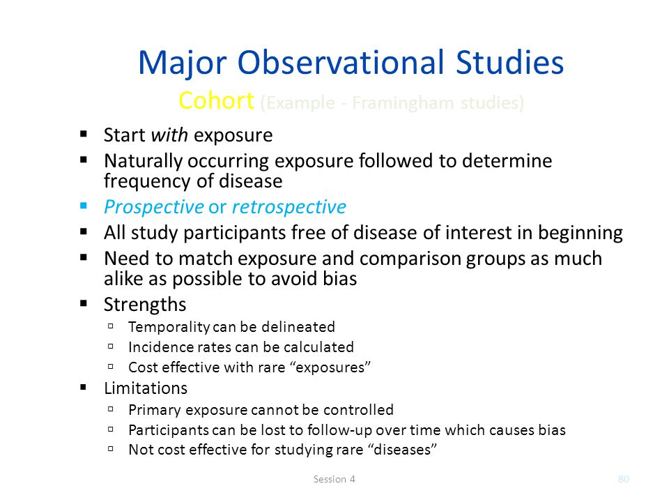 Major Observational Studies Cohort (Example - Framingham studies) Start with exposure Naturally occurring exposure followed to determine frequency of