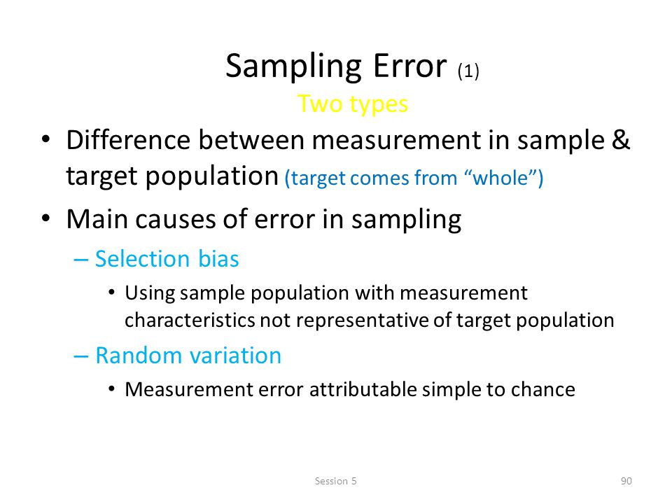 Sampling Error (1) Two types Difference between measurement in sample & target population (target comes from whole) Main causes of error in sampling –