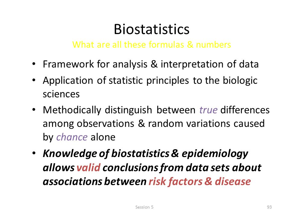 Biostatistics What are all these formulas & numbers Framework for analysis & interpretation of data Application of statistic principles to the biologic sciences Methodically distinguish between true differences among observations & random variations caused by chance alone Knowledge of biostatistics & epidemiology allows valid conclusions from data sets about associations between risk factors & disease 93Session 5