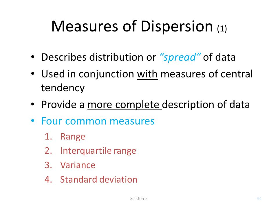 Measures of Dispersion (1) Describes distribution or spread of data Used in conjunction with measures of central tendency Provide a more complete description of data Four common measures 1.Range 2.Interquartile range 3.Variance 4.Standard deviation 94Session 5