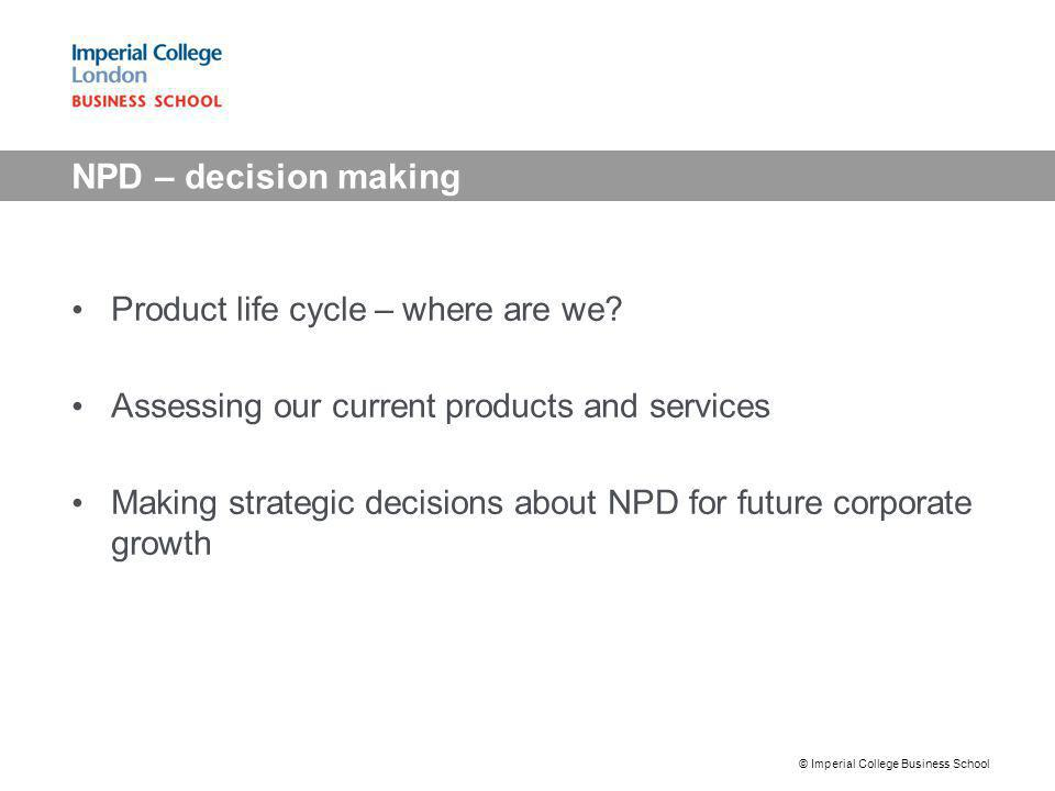 NPD – decision making Product life cycle – where are we? Assessing our current products and services Making strategic decisions about NPD for future c