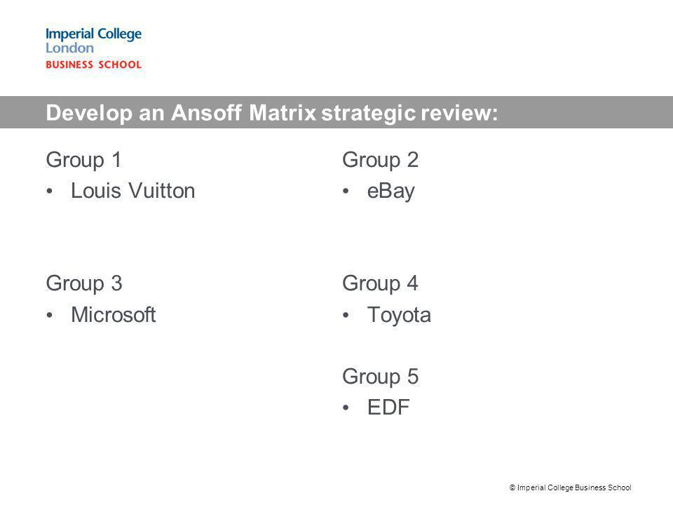 Develop an Ansoff Matrix strategic review: Group 1 Louis Vuitton Group 3 Microsoft Group 2 eBay Group 4 Toyota Group 5 EDF © Imperial College Business