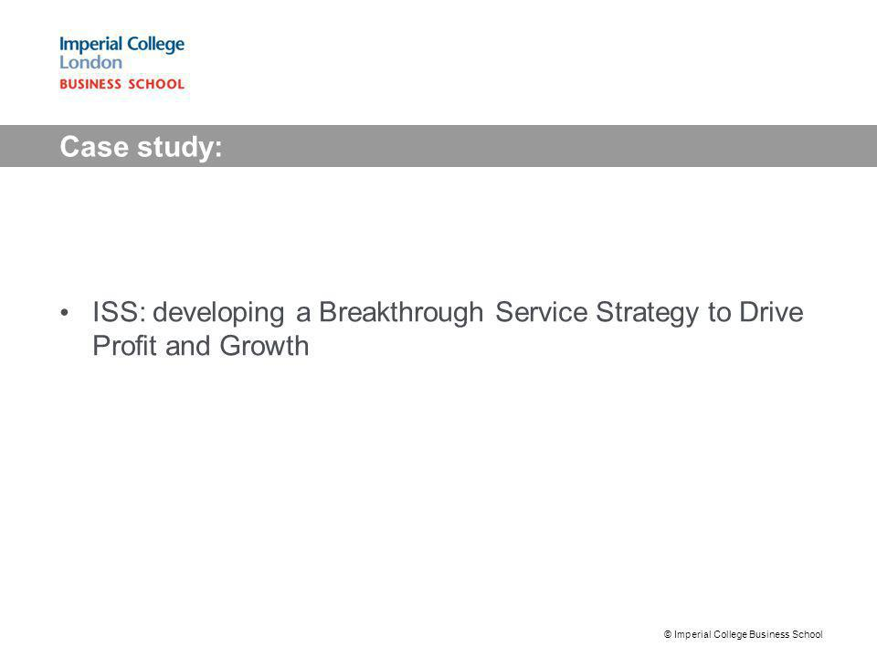 Case study: ISS: developing a Breakthrough Service Strategy to Drive Profit and Growth © Imperial College Business School