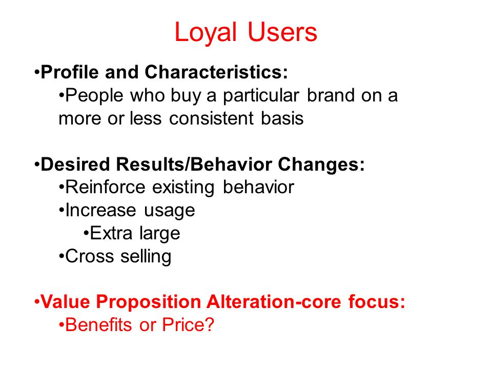 Loyal Users Profile and Characteristics: People who buy a particular brand on a more or less consistent basis Desired Results/Behavior Changes: Reinforce existing behavior Increase usage Extra large Cross selling Value Proposition Alteration-core focus: Benefits or Price
