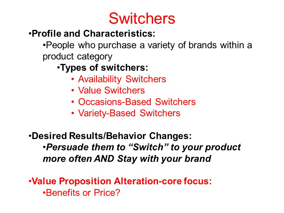Switchers Profile and Characteristics: People who purchase a variety of brands within a product category Types of switchers: Availability Switchers Value Switchers Occasions-Based Switchers Variety-Based Switchers Desired Results/Behavior Changes: Persuade them to Switch to your product more often AND Stay with your brand Value Proposition Alteration-core focus: Benefits or Price