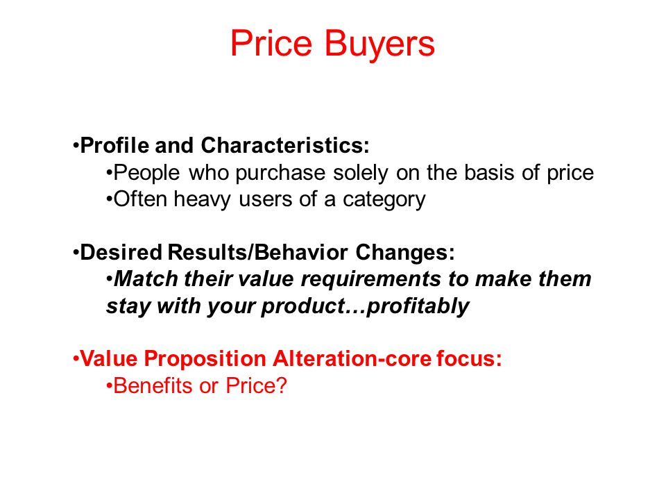 Price Buyers Profile and Characteristics: People who purchase solely on the basis of price Often heavy users of a category Desired Results/Behavior Changes: Match their value requirements to make them stay with your product…profitably Value Proposition Alteration-core focus: Benefits or Price
